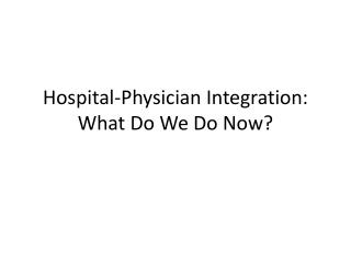 Hospital-Physician Integration: What Do We Do Now?
