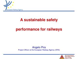 A sustainable safety  performance for railways Angelo Pira Project Officer at the European Railway Agency (ERA)