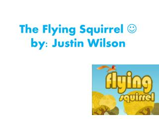 The Flying  S quirrel  ? by: Justin Wilson