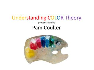 Under standing C O L O R Theory presentation by Pam Coulter
