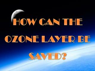 HOW CAN THE OZONE LAYER BE SAVED?