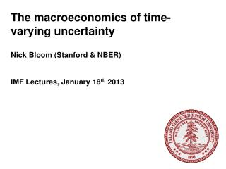 The macroeconomics of time-varying uncertainty Nick Bloom (Stanford & NBER)