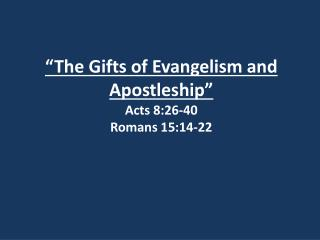 """The Gifts of Evangelism and Apostleship"" Acts 8:26-40 Romans 15:14-22"