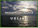 50 GODINA PSIHIJATRIJSKE BOLNICE U G L J A N
