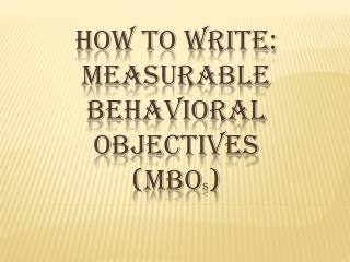 How to write: measurable behavioral objectives (MBO s )