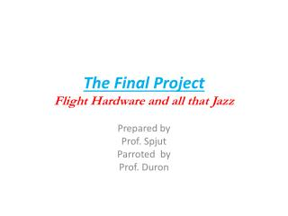 The Final Project Flight Hardware and all that Jazz