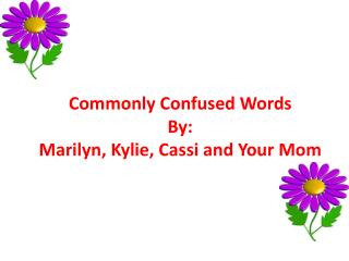 Commonly Confused Words By: Marilyn, Kylie, Cassi and Your Mom