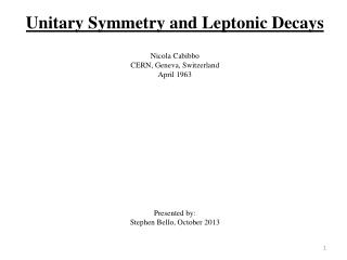 Unitary Symmetry and  Leptonic  Decays Nicola  Cabibbo CERN, Geneva, Switzerland April 1963