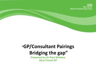 """ GP/Consultant  Pairings  Bridging the gap"" Presented by Dr Paul Williams Wyre Forest GP"