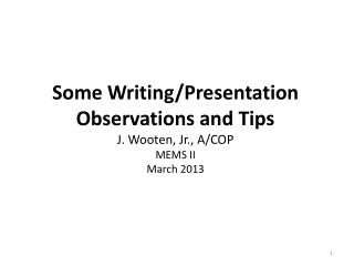 Some Writing/Presentation  Observations and Tips J. Wooten , Jr ., A/COP MEMS II March 2013