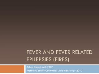 Fever and fever related epilepsies (FIRES)