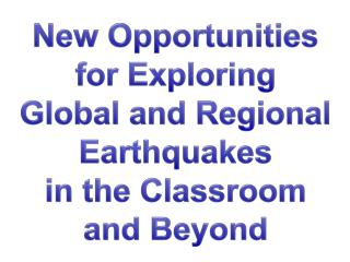 New Opportunities for Exploring  Global and Regional Earthquakes  in the Classroom  and Beyond