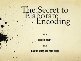 The Secret to 	Elaborate 				Encoding . a.k.a How to study a.k.a How to study for your final