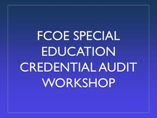 FCOE SPECIAL EDUCATION CREDENTIAL AUDIT WORKSHOP