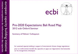 Pre-2020 Expectations: Bali Road Map 2012  ecbi Oxford Seminar  Summary of Fellows' Colloquium