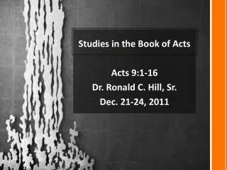 Studies in the Book of Acts  Acts  9: 1 -16  Dr . Ronald C. Hill, Sr.  Dec. 21-24,  2011