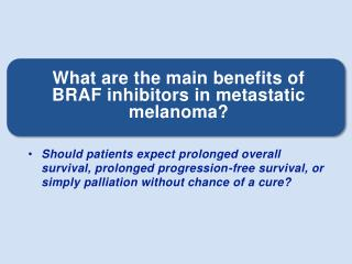What are the main benefits of BRAF inhibitors in metastatic melanoma?