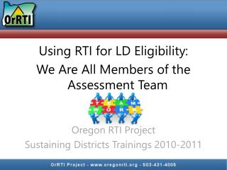 Using  RTI for LD Eligibility: We Are All Members of the Assessment  Team Oregon RTI Project
