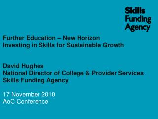 Further Education – New Horizon Investing in Skills for Sustainable Growth David Hughes  National Director of College &a