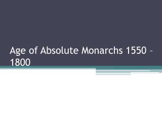 Age of Absolute Monarchs 1550 – 1800