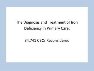 The Diagnosis and Treatment of Iron  Deficiency in Primary Care: 34,741 CBCs Reconsidered