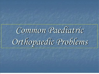 Common Paediatric Orthopaedic Problems