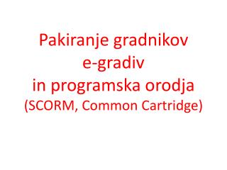 Pakiranje gradnikov  e-gradiv  in  programska  orodja  ( SCORM , Common Cartridge )