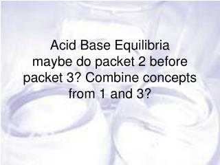 Acid Base  Equilibria maybe do packet 2 before packet 3? Combine concepts from 1 and 3?