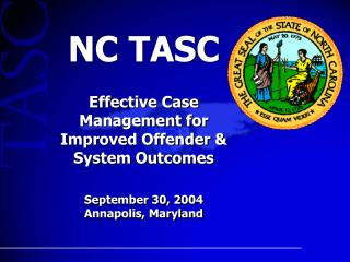 NC TASC   Effective Case Management for Improved Offender & System Outcomes September 30, 2004 Annapolis, Maryland