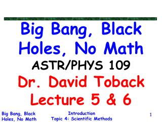 Big Bang, Black Holes, No Math ASTR/PHYS 109 Dr. David Toback Lecture 5 & 6