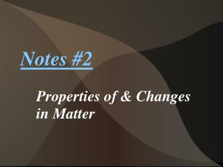 Notes  # 2 Properties of &  Changes  in  Matter