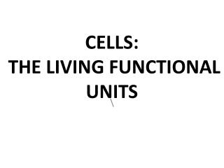 CELLS:  THE LIVING FUNCTIONAL UNITS