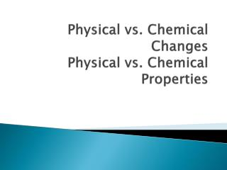 Physical vs. Chemical Changes Physical vs. Chemical Properties