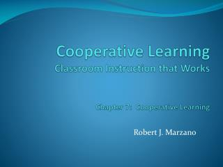 Cooperative Learning Classroom Instruction that Works Chapter 7:  Cooperative Learning