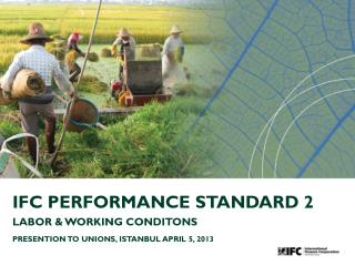 IFC PERFORMANCE STANDARD 2 LABOR & WORKING CONDITONS PRESENTION TO UNIONS, ISTANBUL APRIL 5, 2013