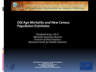 Old Age Mortality and  New  Census Population Estimates Elizabeth Arias, Ph.D.