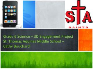 Grade 6 Science – 3D Engagement Project St. Thomas Aquinas Middle School –  Cathy Bouchard