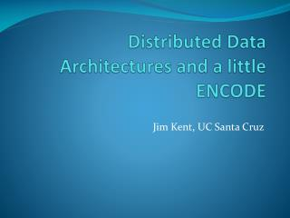 Distributed Data Architectures and a little ENCODE