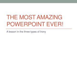 The most amazing PowerPoint ever!