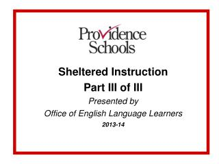 Sheltered Instruction Part III of III Presented by Office of English Language Learners 2013-14