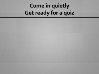 Come in quietly Get ready for a quiz