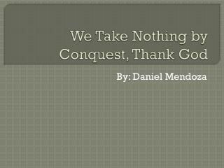 We Take Nothing by Conquest, Thank God