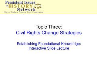 Topic Three: Civil Rights Change Strategies Establishing Foundational Knowledge:
