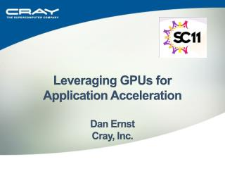 Leveraging GPUs for  Application Acceleration Dan Ernst Cray, Inc.