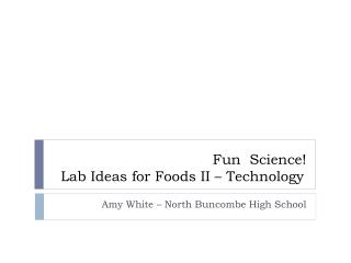 Fun  Science!  Lab Ideas for Foods II – Technology