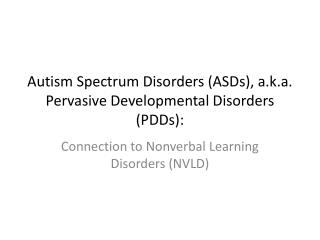 Autism Spectrum Disorders (ASDs), a.k.a. Pervasive Developmental Disorders (PDDs):