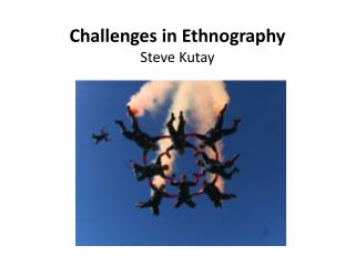 Challenges in Ethnography Steve Kutay