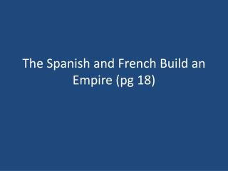The Spanish and French Build an Empire (pg 18)