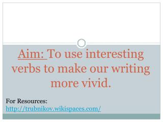 Aim:  To use interesting verbs to make our writing more vivid.
