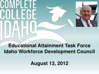 Educational  Attainment Task Force Idaho  Workforce Development  Council August 13, 2012